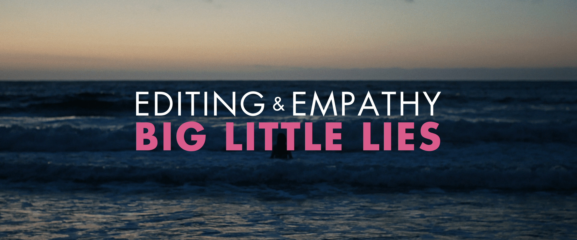 big little lies - editing & empathy